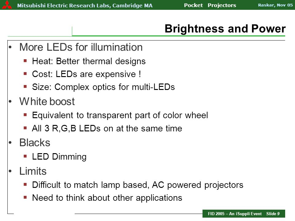FID 2005 – An iSuppli Event Slide 10 Mitsubishi Electric Research Labs Pocket Projectors Raskar, Nov 05 Mitsubishi Electric Research Labs, Cambridge MA Pocket Projectors Raskar, Nov 05 Applications Understanding Projector Pro's and Con's 1.