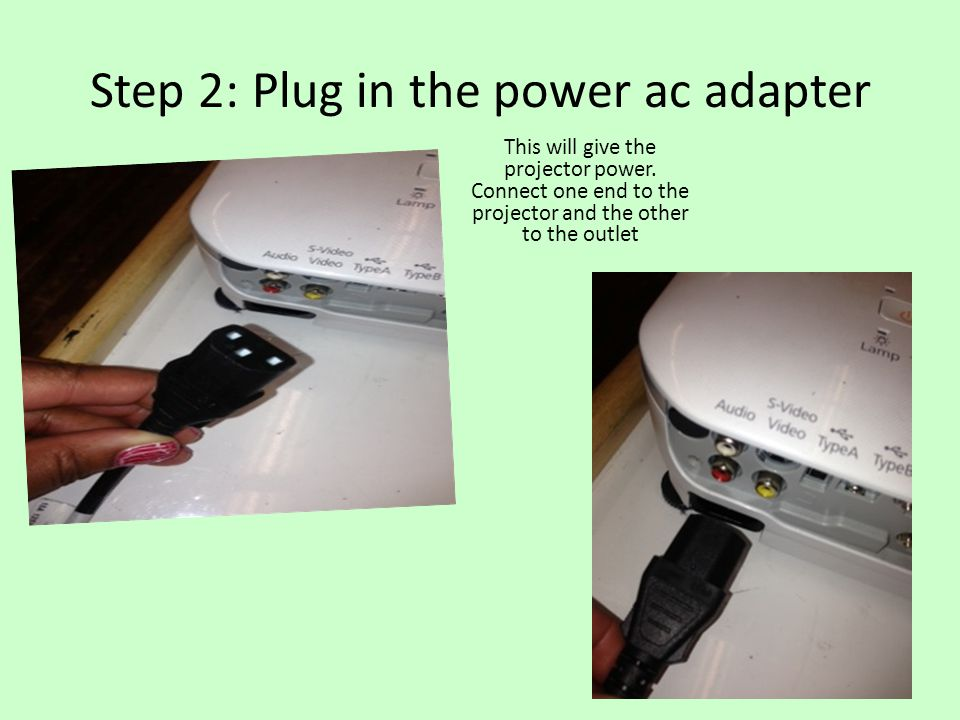 Step 2: Plug in the power ac adapter This will give the projector power. Connect one end to the projector and the other to the outlet
