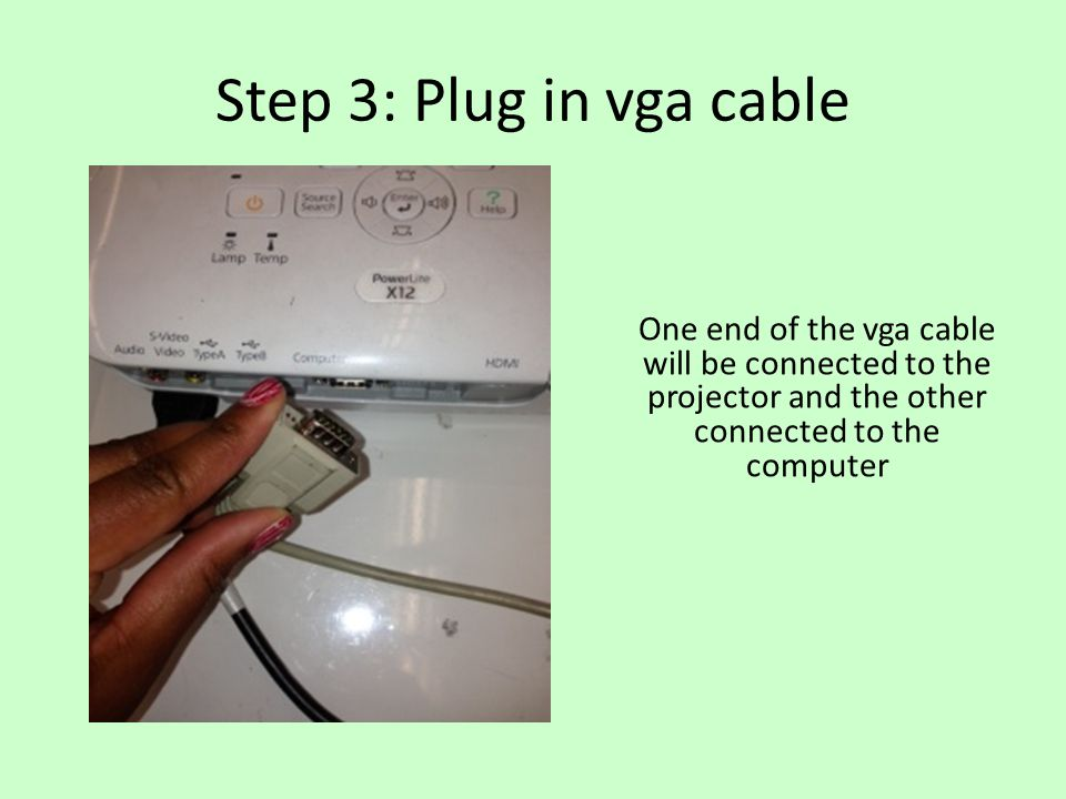 Step 3: Plug in vga cable One end of the vga cable will be connected to the projector and the other connected to the computer