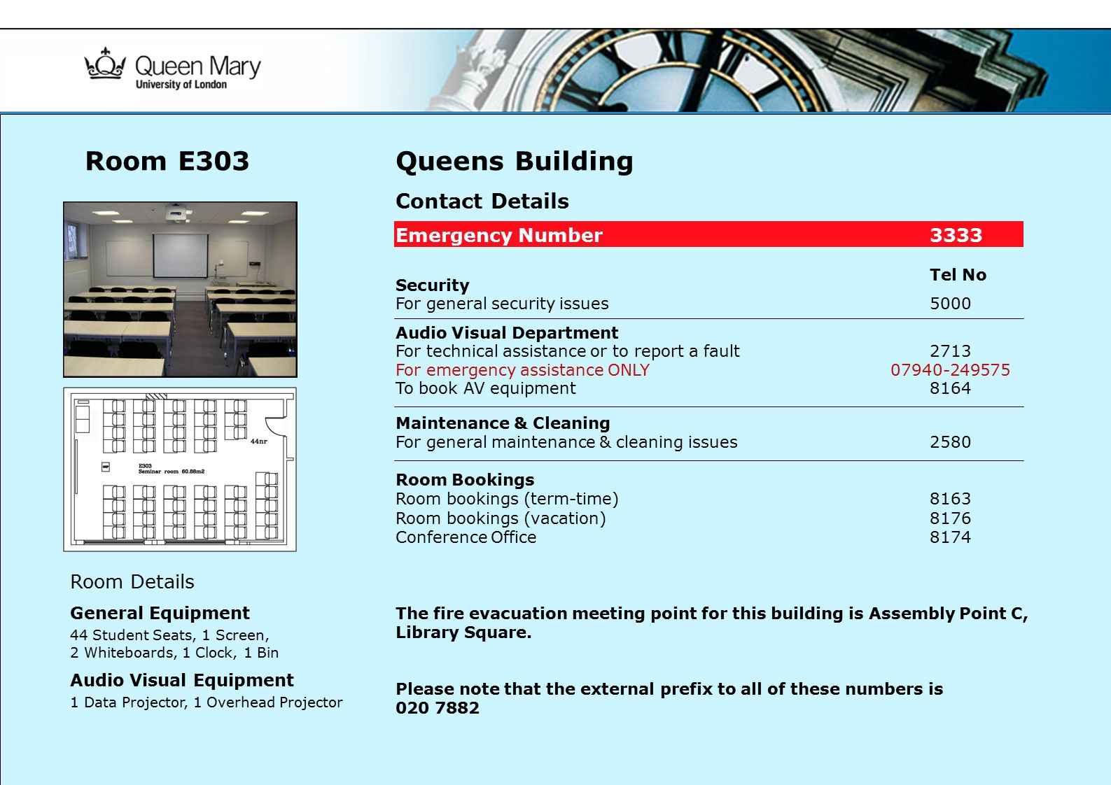 Queens Building Contact Details Emergency Number3333 Tel No Security For general security issues 5000 Audio Visual Department For technical assistance or to report a fault2713 For emergency assistance ONLY 07940-249575 To book AV equipment 8164 Maintenance & Cleaning For general maintenance & cleaning issues2580 Room Bookings Room bookings (term-time)8163 Room bookings (vacation) 8176 Conference Office8174 The fire evacuation meeting point for this building is Assembly Point C, Library Square.