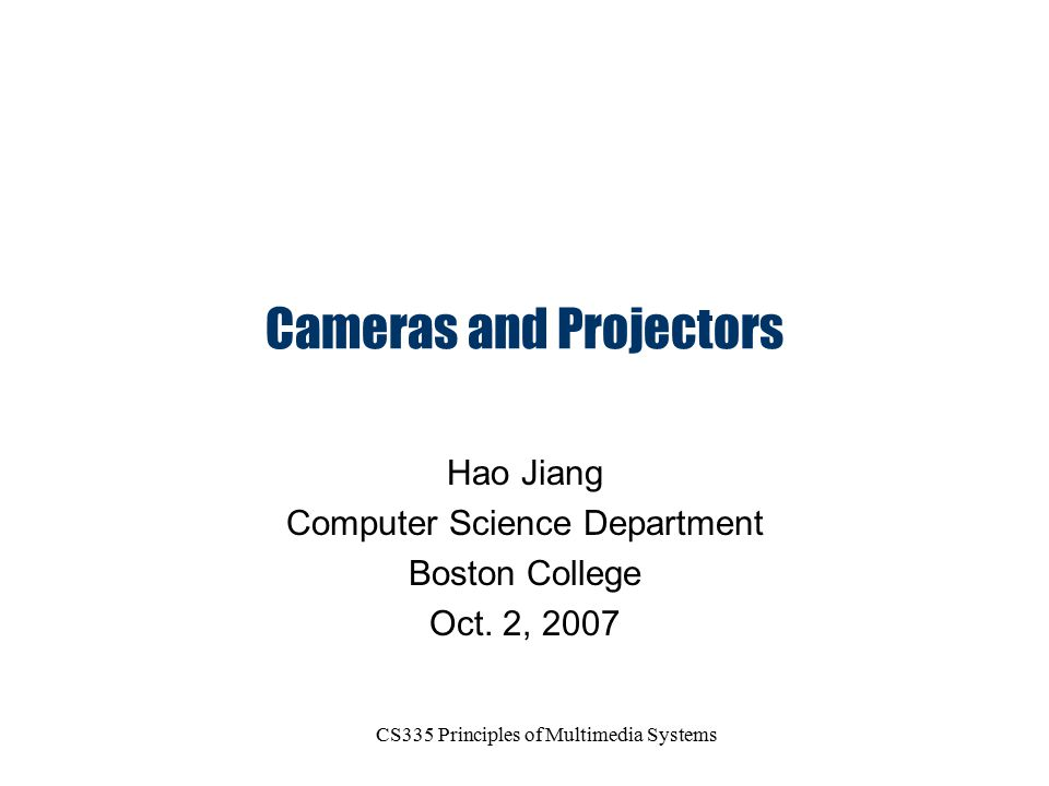 CS335 Principles of Multimedia Systems Cameras and Projectors Hao Jiang Computer Science Department Boston College Oct. 2, 2007