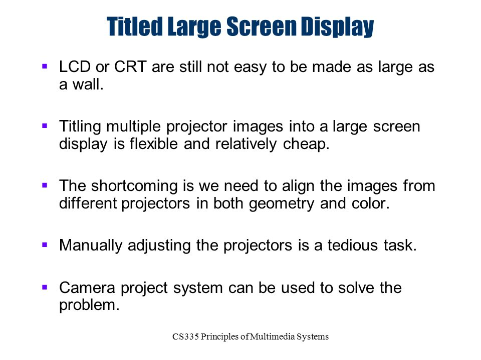 CS335 Principles of Multimedia Systems Titled Large Screen Display  LCD or CRT are still not easy to be made as large as a wall.  Titling multiple p