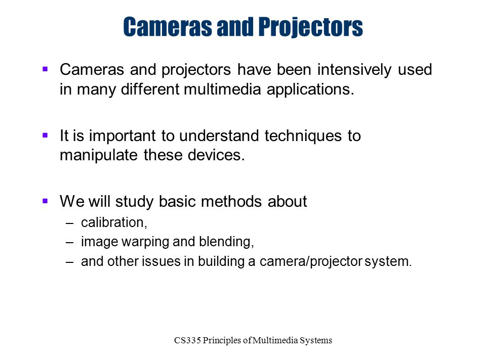 CS335 Principles of Multimedia Systems Cameras and Projectors  Cameras and projectors have been intensively used in many different multimedia applica