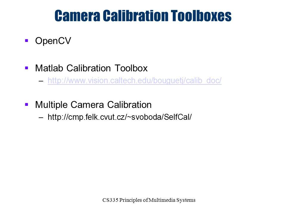 CS335 Principles of Multimedia Systems Camera Calibration Toolboxes  OpenCV  Matlab Calibration Toolbox –http://www.vision.caltech.edu/bouguetj/cali