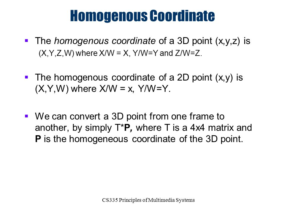 CS335 Principles of Multimedia Systems Homogenous Coordinate  The homogenous coordinate of a 3D point (x,y,z) is (X,Y,Z,W) where X/W = X, Y/W=Y and Z