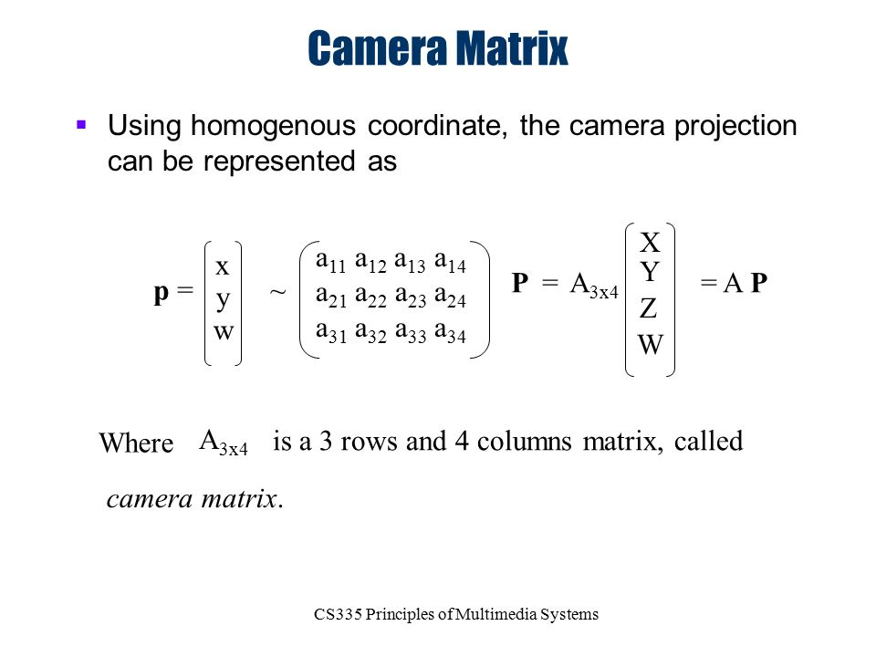 CS335 Principles of Multimedia Systems Camera Matrix  Using homogenous coordinate, the camera projection can be represented as x y w ~ A 3x4 X Y Z W