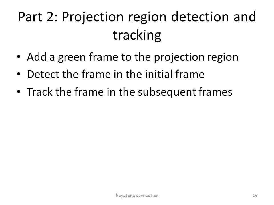 Part 2: Projection region detection and tracking Add a green frame to the projection region Detect the frame in the initial frame Track the frame in t