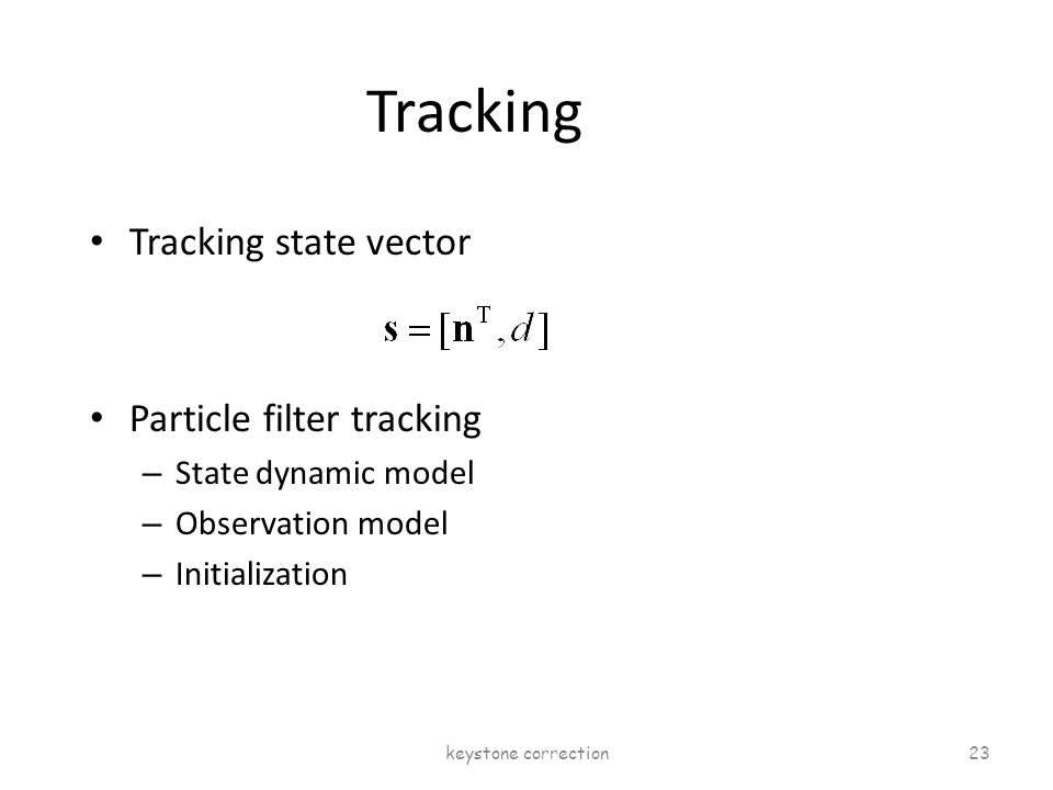 Tracking Tracking state vector Particle filter tracking – State dynamic model – Observation model – Initialization keystone correction 23