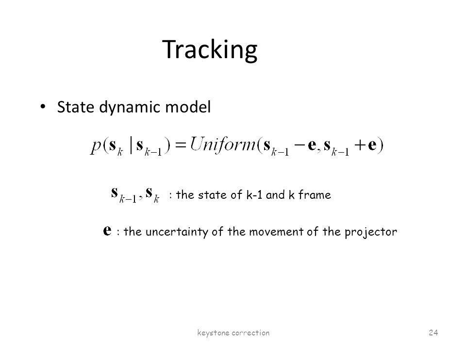 Tracking State dynamic model : the state of k-1 and k frame : the uncertainty of the movement of the projector keystone correction 24