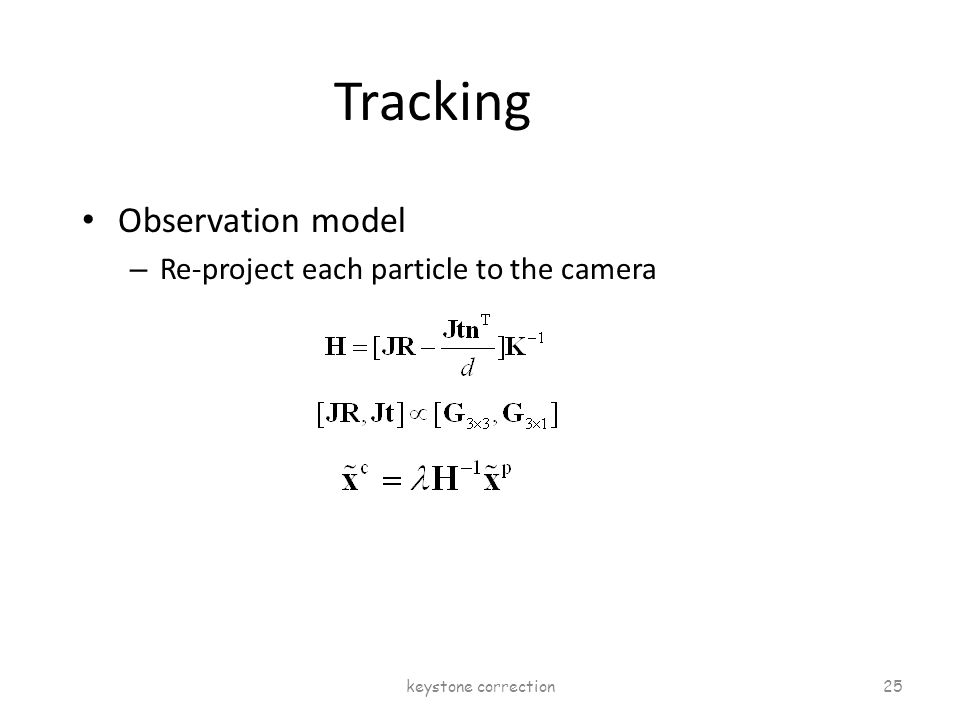 Tracking Observation model – Re-project each particle to the camera keystone correction 25