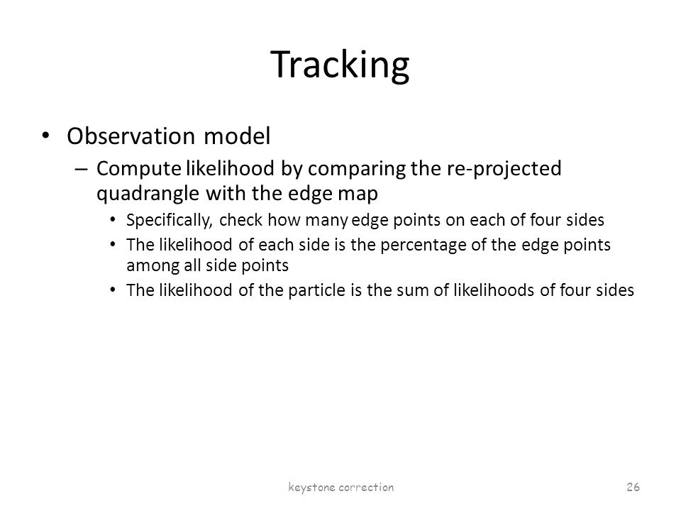 Tracking Observation model – Compute likelihood by comparing the re-projected quadrangle with the edge map Specifically, check how many edge points on