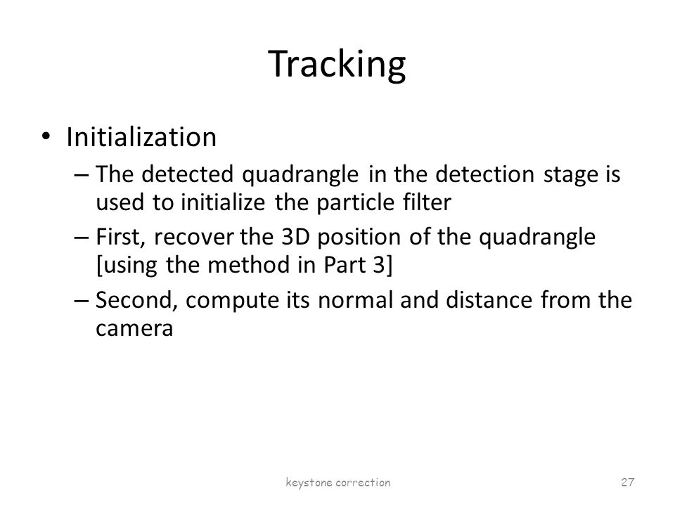 Tracking Initialization – The detected quadrangle in the detection stage is used to initialize the particle filter – First, recover the 3D position of