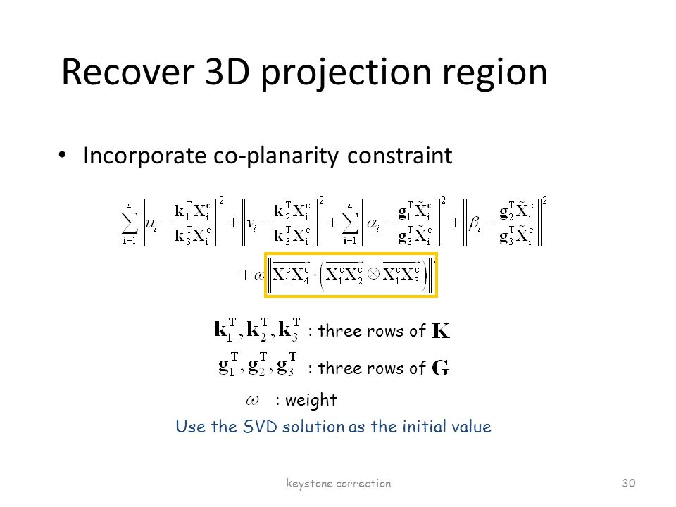 Recover 3D projection region Incorporate co-planarity constraint : three rows of : weight Use the SVD solution as the initial value keystone correctio