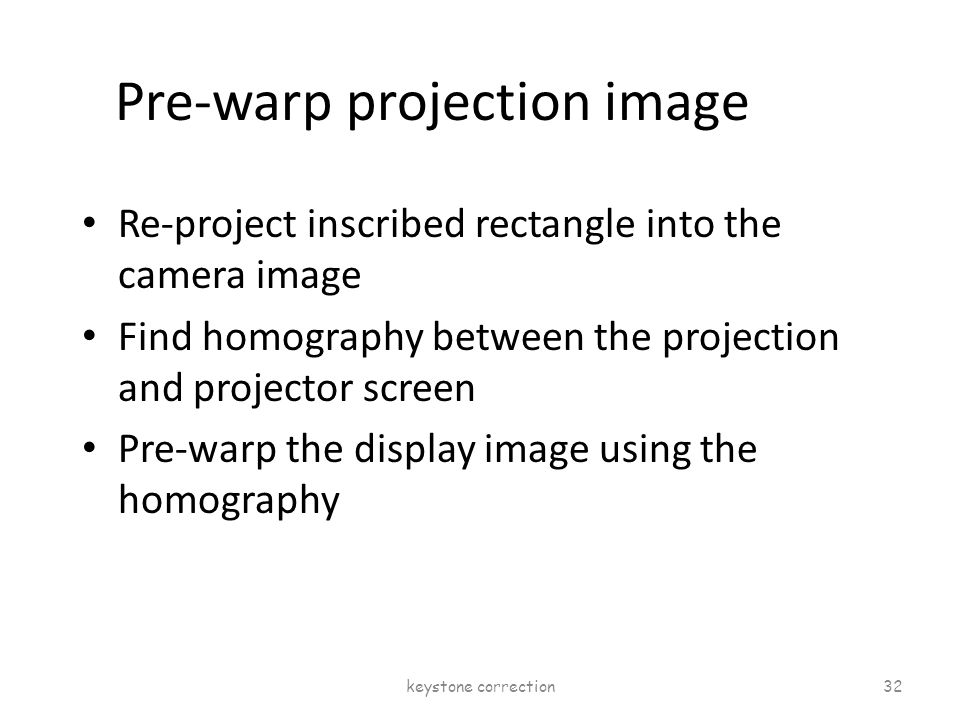 Pre-warp projection image Re-project inscribed rectangle into the camera image Find homography between the projection and projector screen Pre-warp th