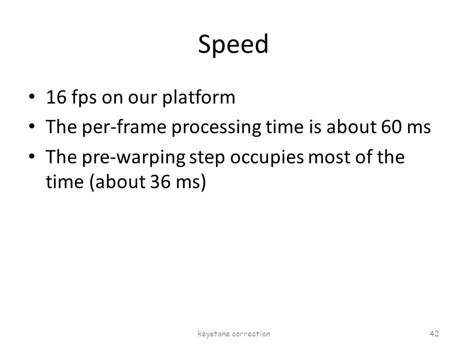 Speed 16 fps on our platform The per-frame processing time is about 60 ms The pre-warping step occupies most of the time (about 36 ms) keystone correc