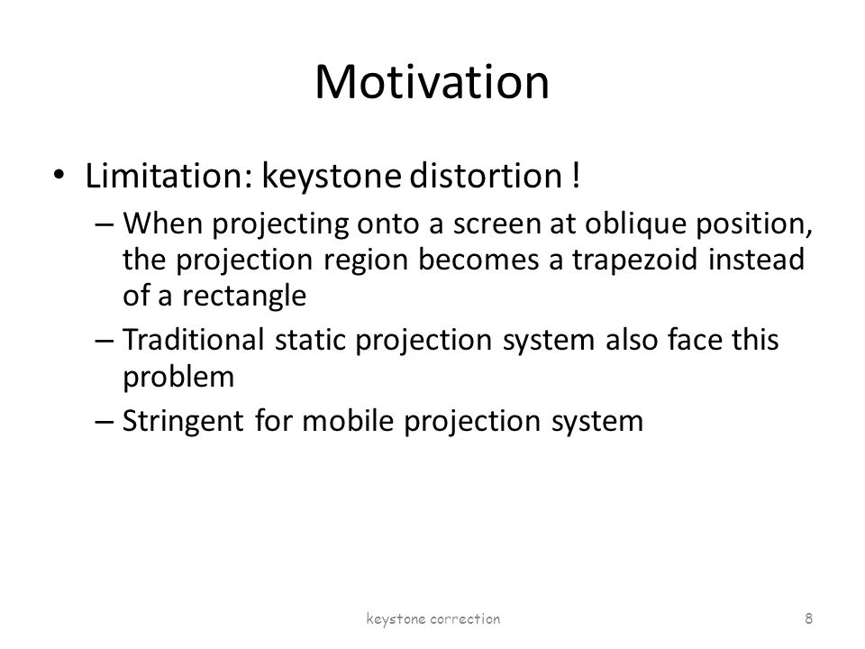 Motivation Limitation: keystone distortion ! – When projecting onto a screen at oblique position, the projection region becomes a trapezoid instead of