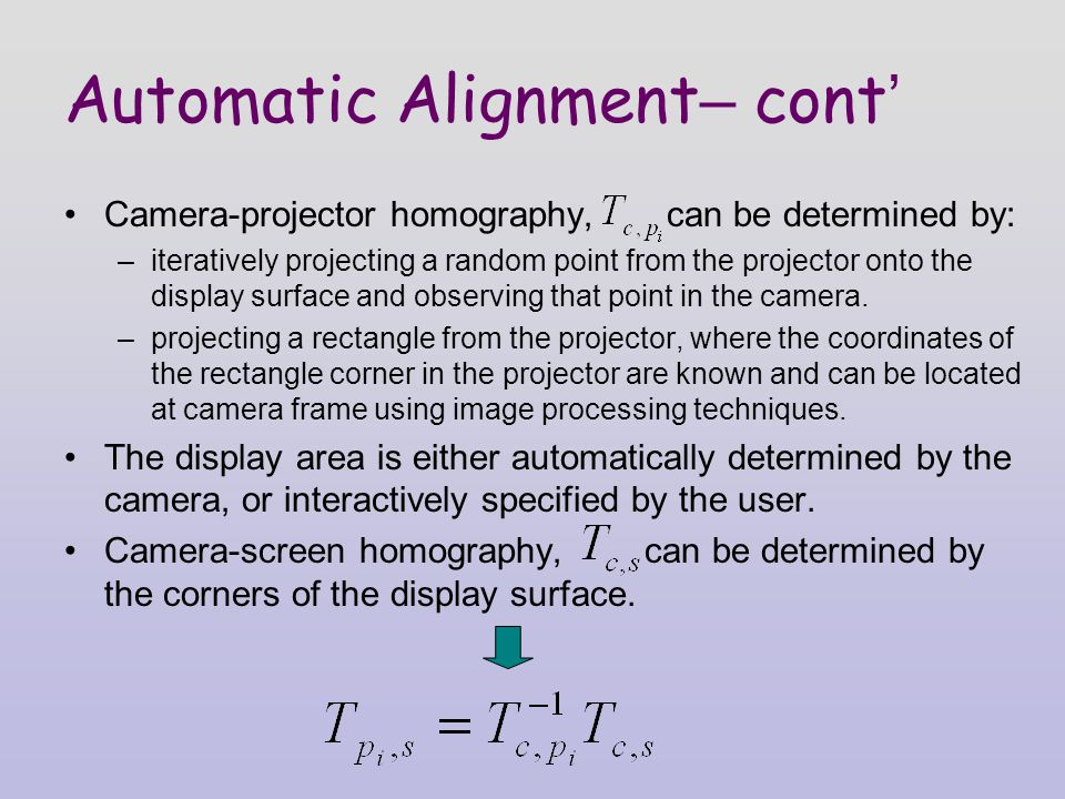 Automatic Alignment – cont ' Camera-projector homography, can be determined by: –iteratively projecting a random point from the projector onto the display surface and observing that point in the camera.