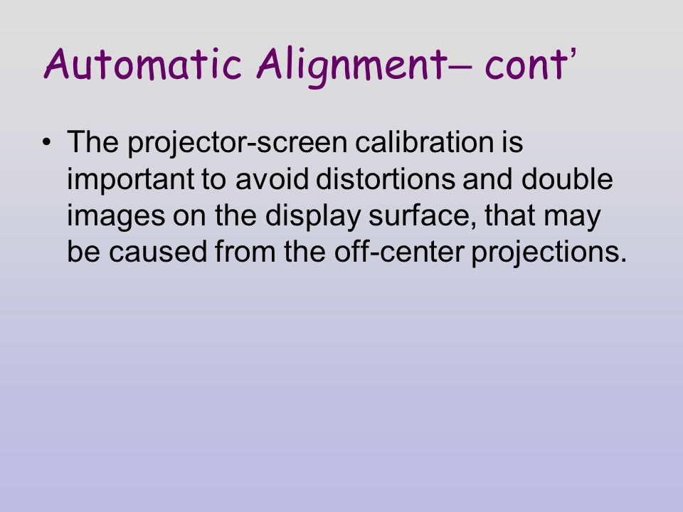 Automatic Alignment – cont ' The projector-screen calibration is important to avoid distortions and double images on the display surface, that may be caused from the off-center projections.