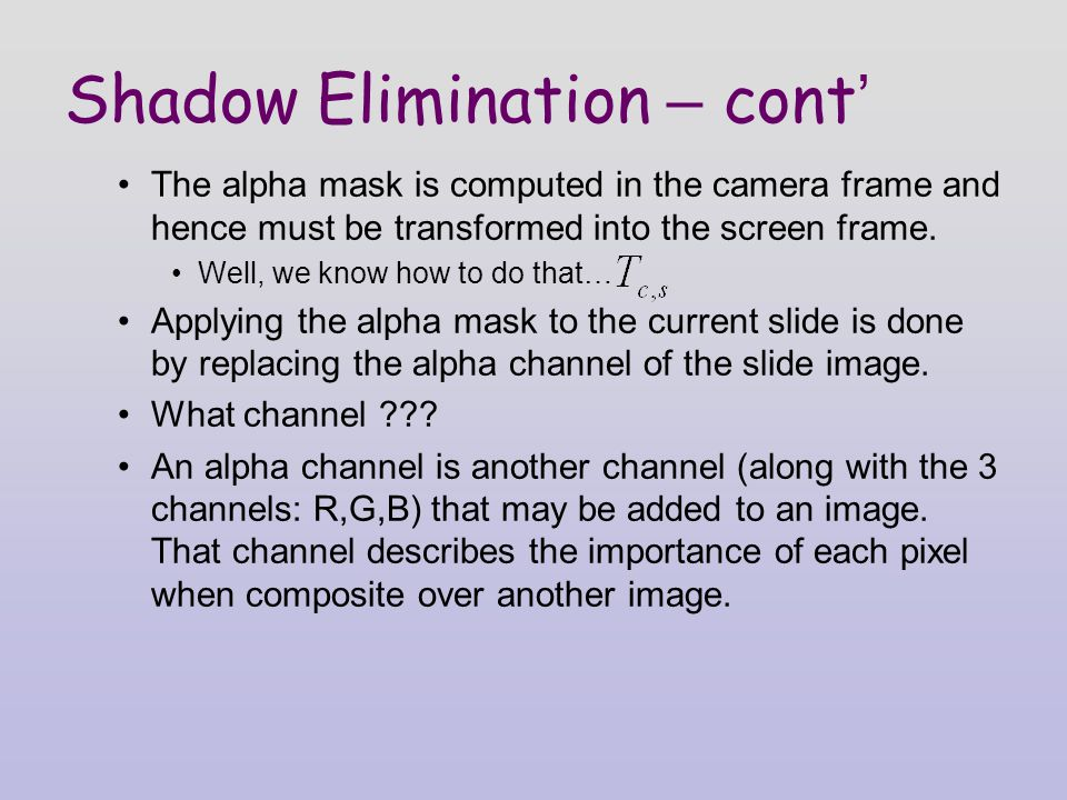 Shadow Elimination – cont ' The alpha mask is computed in the camera frame and hence must be transformed into the screen frame.