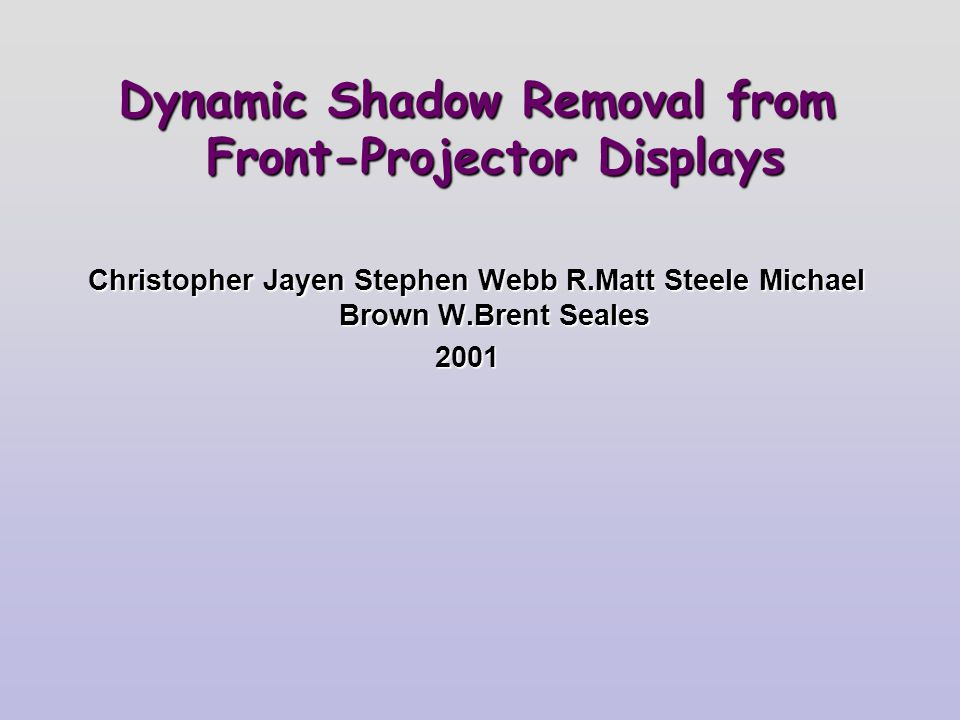 Dynamic Shadow Removal from Front-Projector Displays Christopher Jayen Stephen Webb R.Matt Steele Michael Brown W.Brent Seales 2001