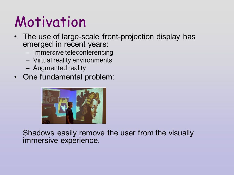 The use of large-scale front-projection display has emerged in recent years: –Immersive teleconferencing –Virtual reality environments –Augmented reality One fundamental problem: Shadows easily remove the user from the visually immersive experience.