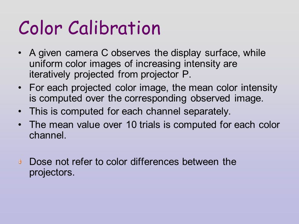 Color Calibration A given camera C observes the display surface, while uniform color images of increasing intensity are iteratively projected from projector P.