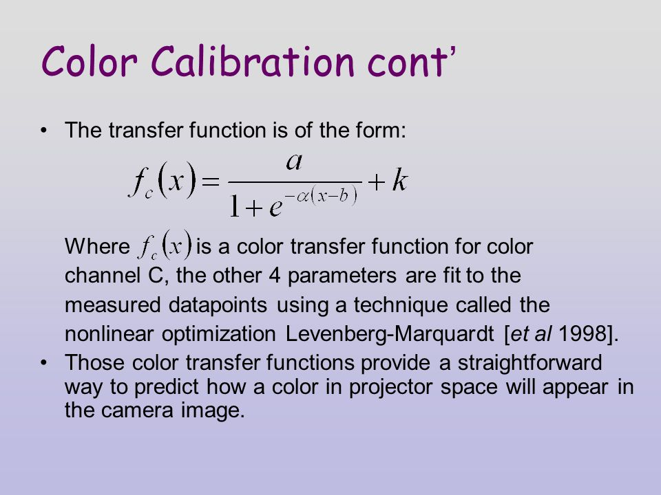 Color Calibration cont ' The transfer function is of the form: Where is a color transfer function for color channel C, the other 4 parameters are fit to the measured datapoints using a technique called the nonlinear optimization Levenberg-Marquardt [et al 1998].