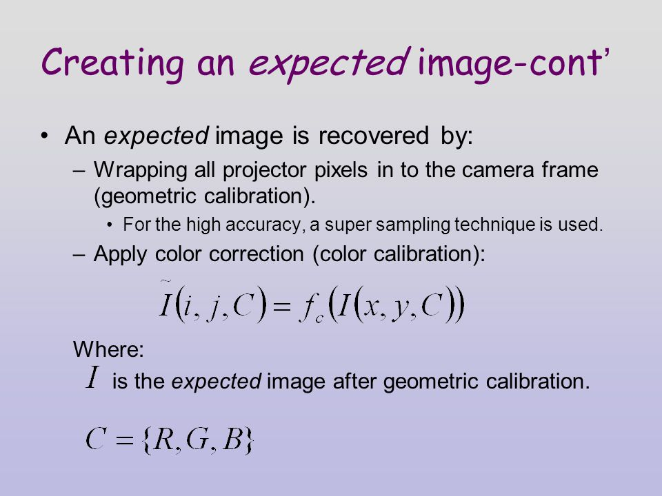 Creating an expected image-cont ' An expected image is recovered by: –Wrapping all projector pixels in to the camera frame (geometric calibration).