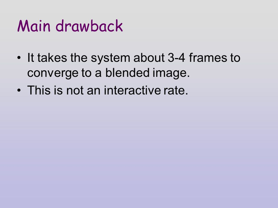 Main drawback It takes the system about 3-4 frames to converge to a blended image.