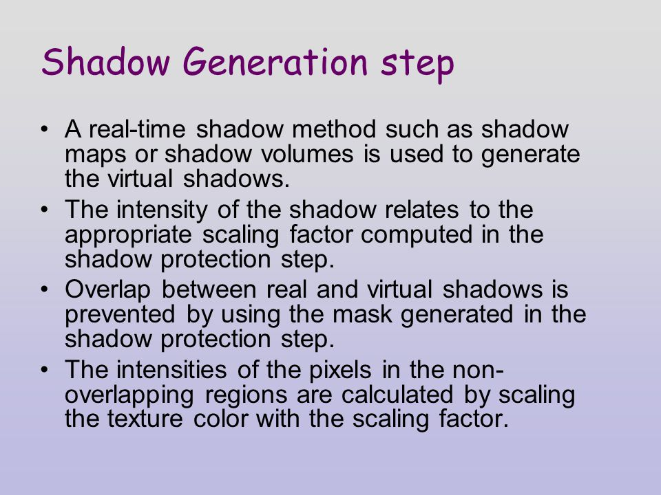 Shadow Generation step A real-time shadow method such as shadow maps or shadow volumes is used to generate the virtual shadows.
