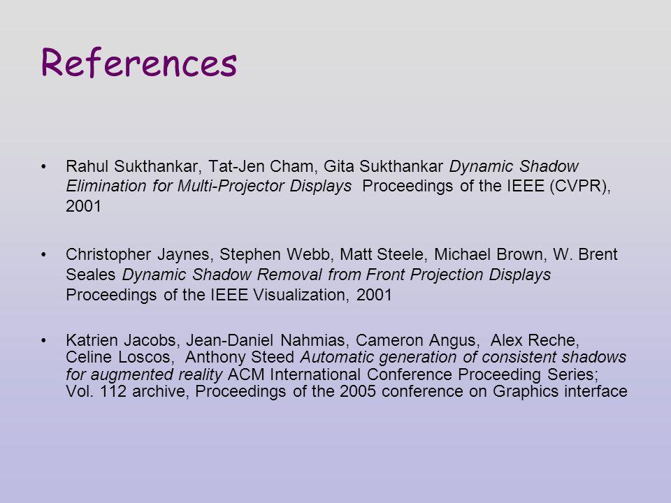 References Rahul Sukthankar, Tat-Jen Cham, Gita Sukthankar Dynamic Shadow Elimination for Multi-Projector Displays Proceedings of the IEEE (CVPR), 2001 Christopher Jaynes, Stephen Webb, Matt Steele, Michael Brown, W.
