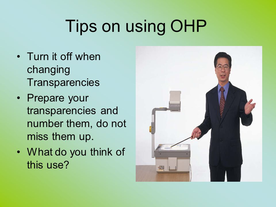 Tips on using OHP Turn it off when changing Transparencies Prepare your transparencies and number them, do not miss them up.