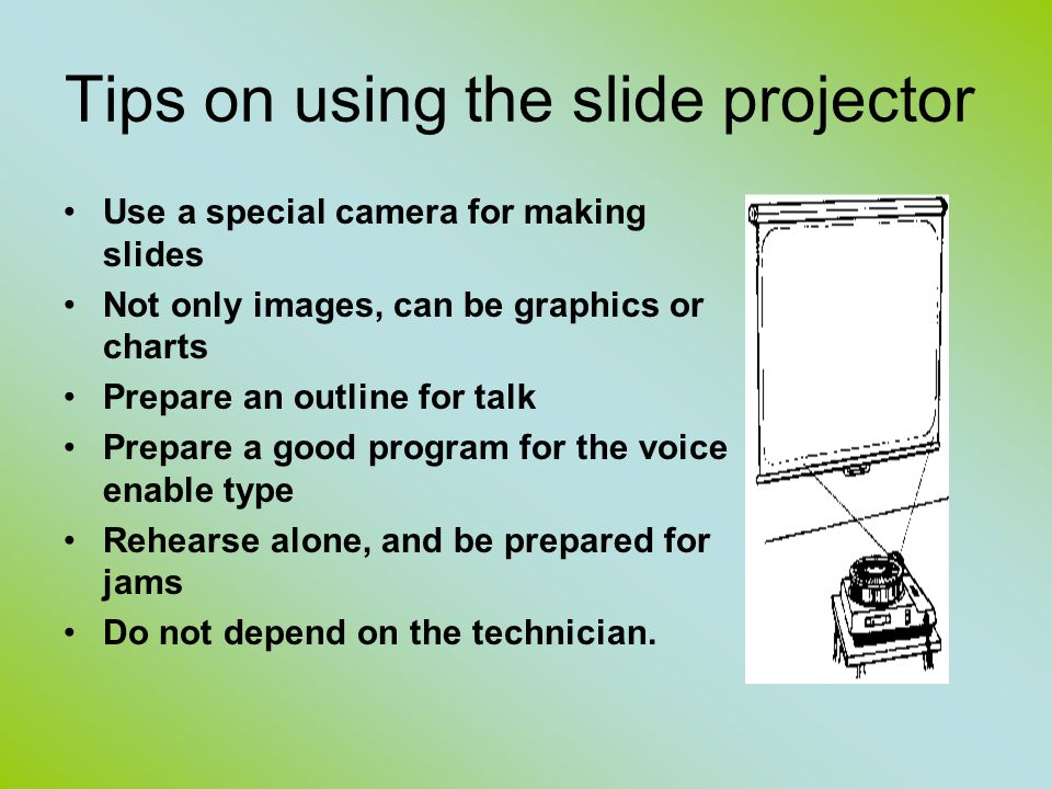 Tips on using the slide projector Use a special camera for making slides Not only images, can be graphics or charts Prepare an outline for talk Prepar