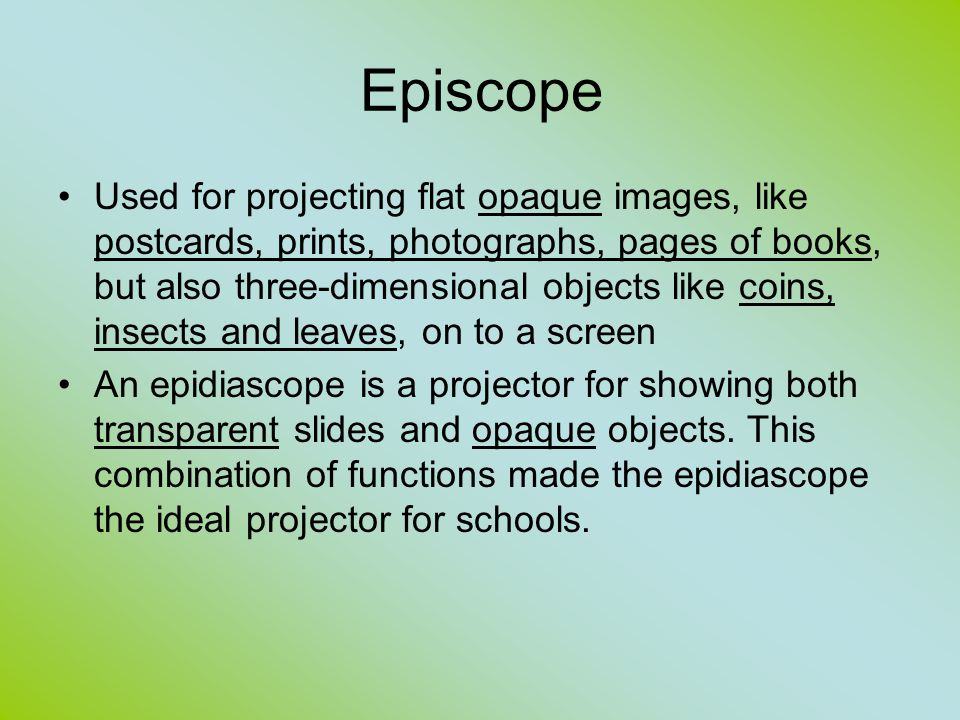 Episcope Used for projecting flat opaque images, like postcards, prints, photographs, pages of books, but also three-dimensional objects like coins, i