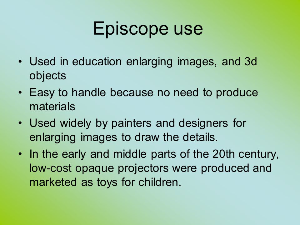 Episcope use Used in education enlarging images, and 3d objects Easy to handle because no need to produce materials Used widely by painters and designers for enlarging images to draw the details.