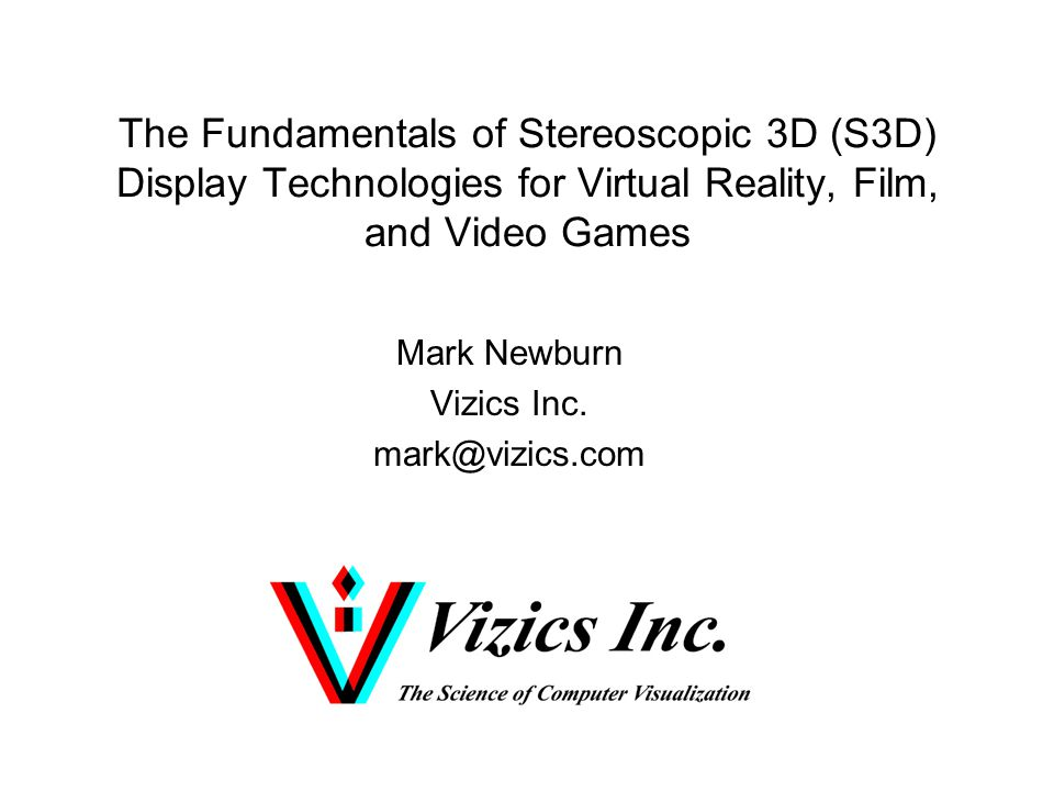 The Fundamentals of Stereoscopic 3D (S3D) Display Technologies for Virtual Reality, Film, and Video Games Mark Newburn Vizics Inc.