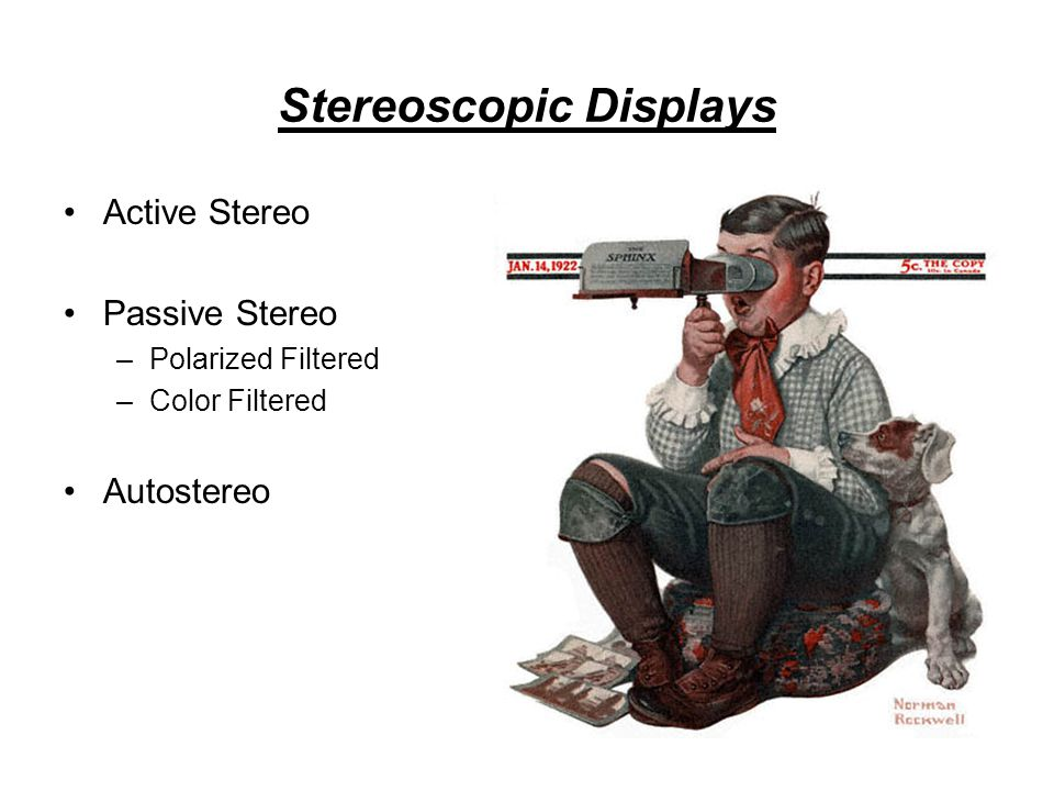 Stereoscopic Displays Active Stereo Passive Stereo –Polarized Filtered –Color Filtered Autostereo