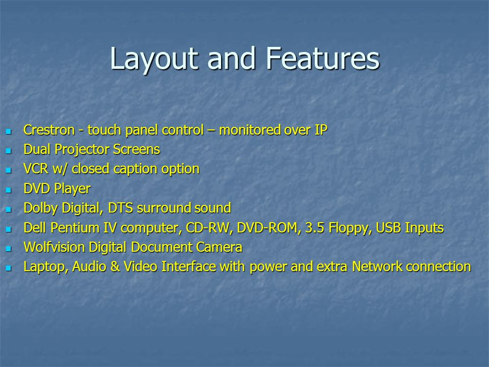 Layout and Features Crestron - touch panel control – monitored over IP Crestron - touch panel control – monitored over IP Dual Projector Screens Dual Projector Screens VCR w/ closed caption option VCR w/ closed caption option DVD Player DVD Player Dolby Digital, DTS surround sound Dolby Digital, DTS surround sound Dell Pentium IV computer, CD-RW, DVD-ROM, 3.5 Floppy, USB Inputs Dell Pentium IV computer, CD-RW, DVD-ROM, 3.5 Floppy, USB Inputs Wolfvision Digital Document Camera Wolfvision Digital Document Camera Laptop, Audio & Video Interface with power and extra Network connection Laptop, Audio & Video Interface with power and extra Network connection