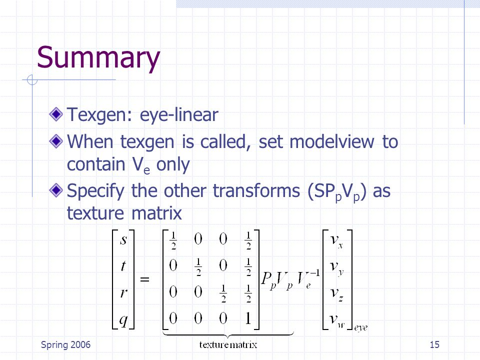 Spring 200615 Summary Texgen: eye-linear When texgen is called, set modelview to contain V e only Specify the other transforms (SP p V p ) as texture matrix