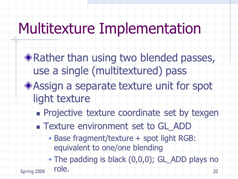 Spring 200620 Multitexture Implementation Rather than using two blended passes, use a single (multitextured) pass Assign a separate texture unit for s