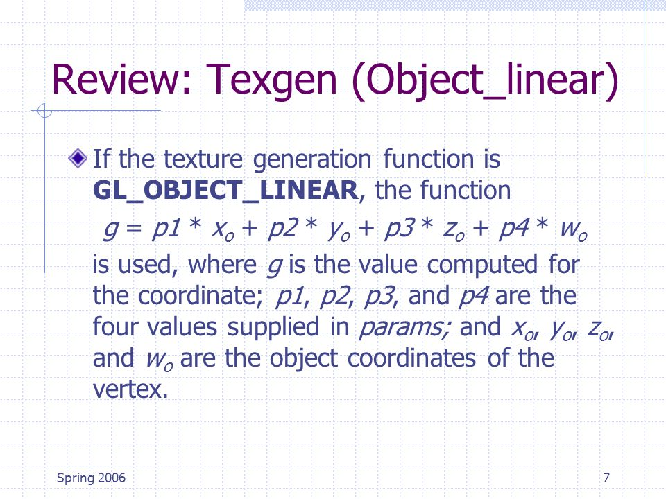 Spring 20067 Review: Texgen (Object_linear) If the texture generation function is GL_OBJECT_LINEAR, the function g = p1 * x o + p2 * y o + p3 * z o + p4 * w o is used, where g is the value computed for the coordinate; p1, p2, p3, and p4 are the four values supplied in params; and x o, y o, z o, and w o are the object coordinates of the vertex.