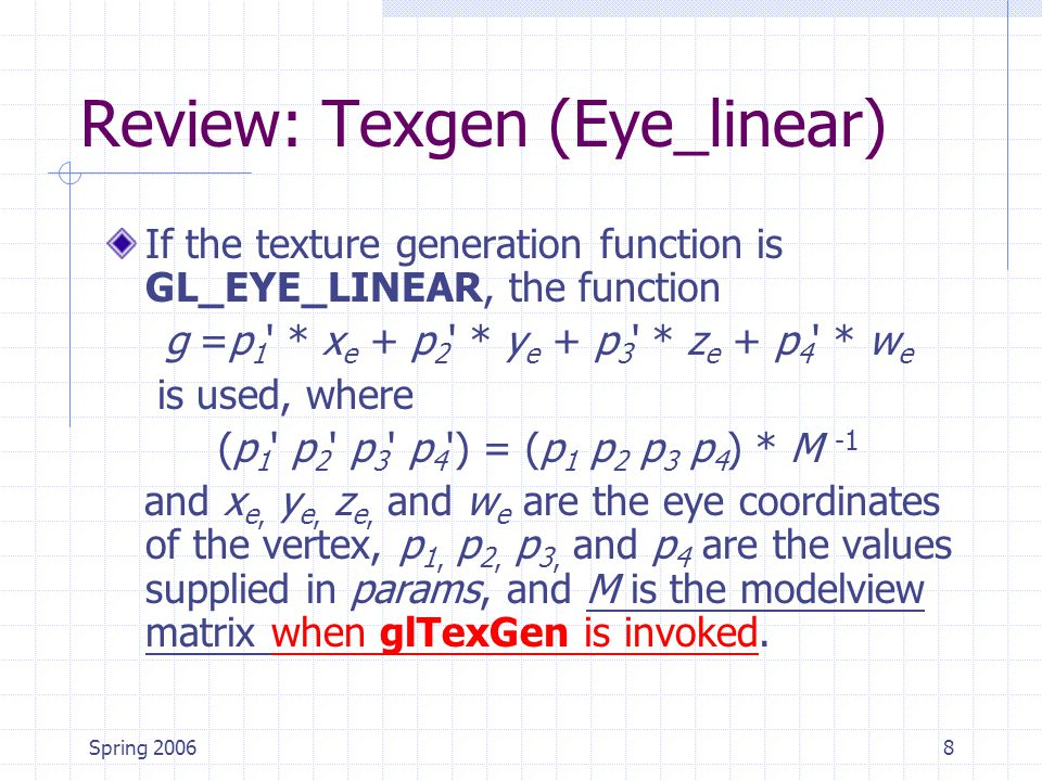 Spring 20068 Review: Texgen (Eye_linear) If the texture generation function is GL_EYE_LINEAR, the function g =p 1 * x e + p 2 * y e + p 3 * z e + p 4 * w e is used, where (p 1 p 2 p 3 p 4 ) = (p 1 p 2 p 3 p 4 ) * M -1 and x e, y e, z e, and w e are the eye coordinates of the vertex, p 1, p 2, p 3, and p 4 are the values supplied in params, and M is the modelview matrix when glTexGen is invoked.