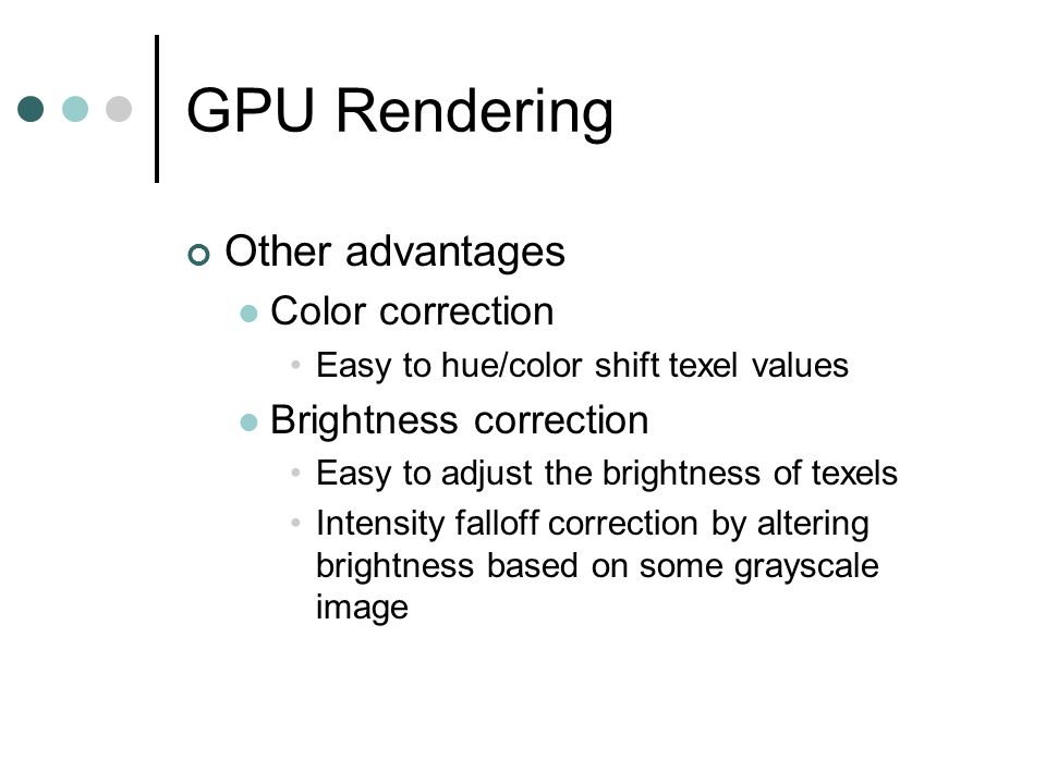 GPU Rendering Other advantages Color correction Easy to hue/color shift texel values Brightness correction Easy to adjust the brightness of texels Intensity falloff correction by altering brightness based on some grayscale image