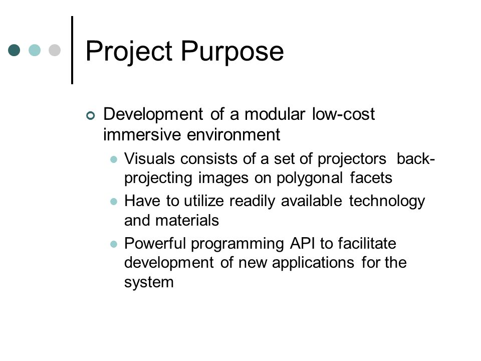 Project Purpose Development of a modular low-cost immersive environment Visuals consists of a set of projectors back- projecting images on polygonal facets Have to utilize readily available technology and materials Powerful programming API to facilitate development of new applications for the system