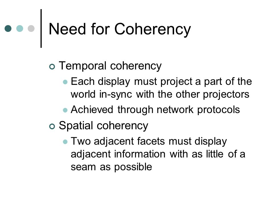Need for Coherency Temporal coherency Each display must project a part of the world in-sync with the other projectors Achieved through network protocols Spatial coherency Two adjacent facets must display adjacent information with as little of a seam as possible