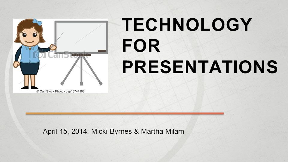 TECHNOLOGY FOR PRESENTATIONS April 15, 2014: Micki Byrnes & Martha Milam