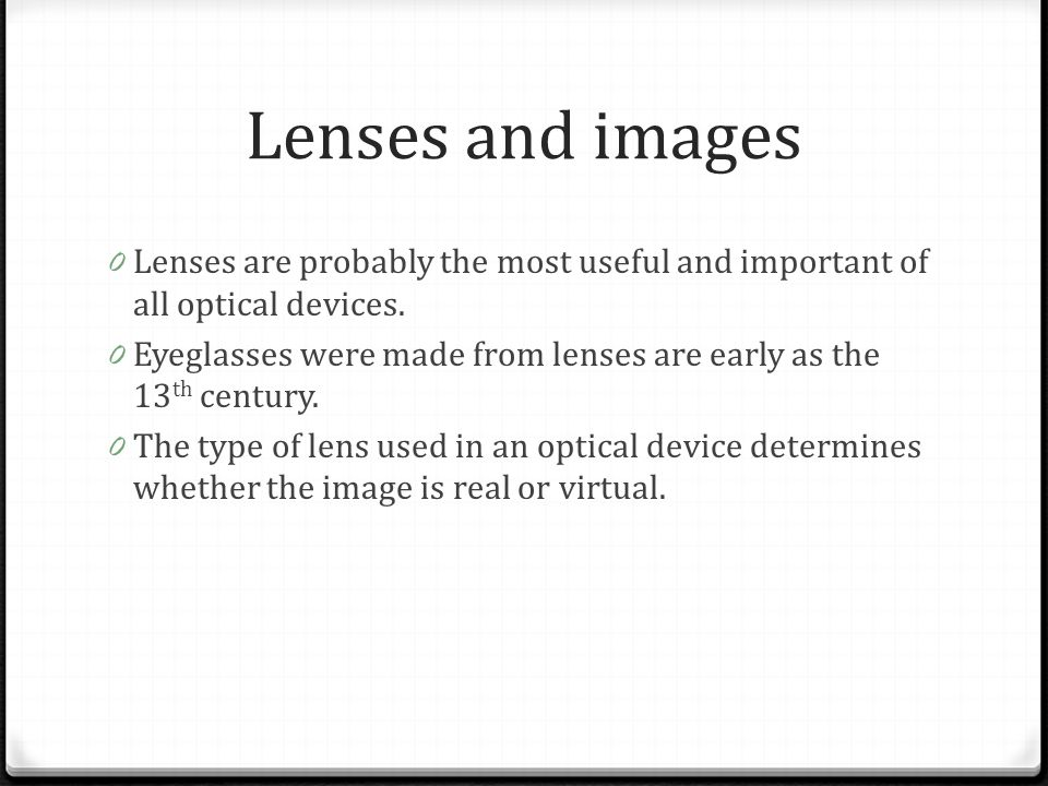 Lenses and images 0 Lenses are probably the most useful and important of all optical devices. 0 Eyeglasses were made from lenses are early as the 13 t