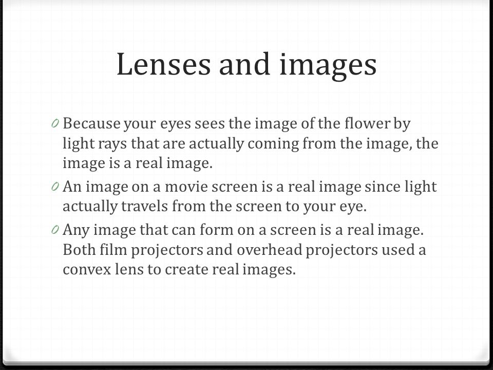 Lenses and images 0 Because your eyes sees the image of the flower by light rays that are actually coming from the image, the image is a real image. 0
