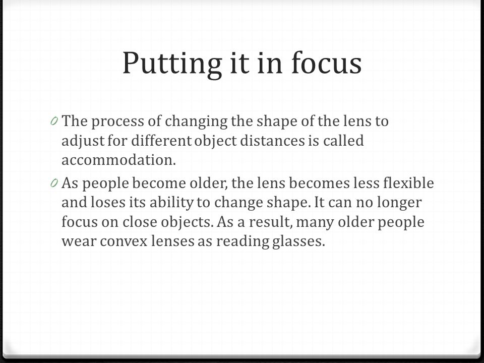 Putting it in focus 0 The process of changing the shape of the lens to adjust for different object distances is called accommodation. 0 As people beco
