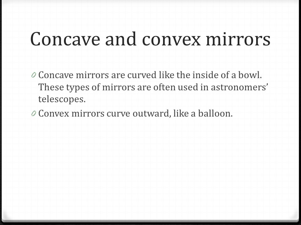 Concave and convex mirrors 0 Concave mirrors are curved like the inside of a bowl. These types of mirrors are often used in astronomers' telescopes. 0